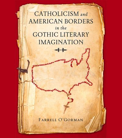 Catholicism and American Borders in the Gothic Literary Imagination by Farrell O'Gorman