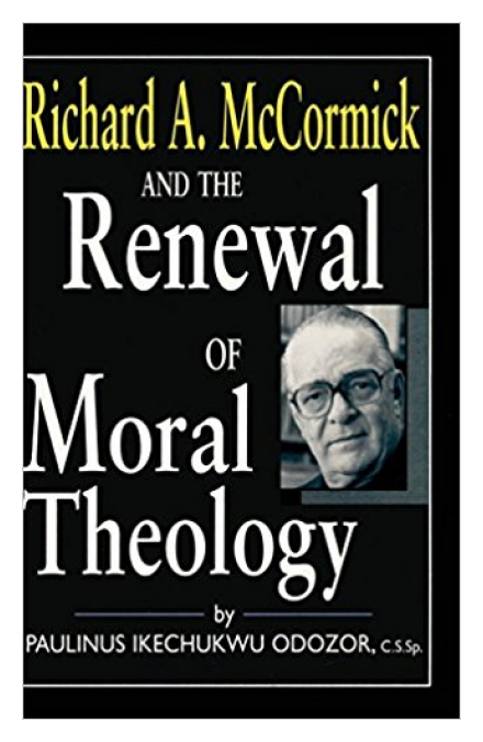 Richard McCormick and the Renewal of Moral Theology by Rev. Paulinus I. Odozor, CSSp