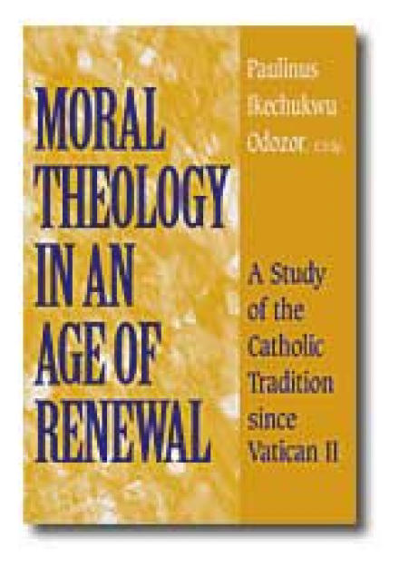 Moral Theology in an Age of Renewal: A Study of the Catholic Tradition since Vatican II by Rev. Paulinus I. Odozor, CSSp