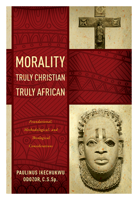 Morality Truly Christian, Truly African: Foundational, Methodological, and Theological Considerations by Rev. Paulinus I. Odozor, CSSp