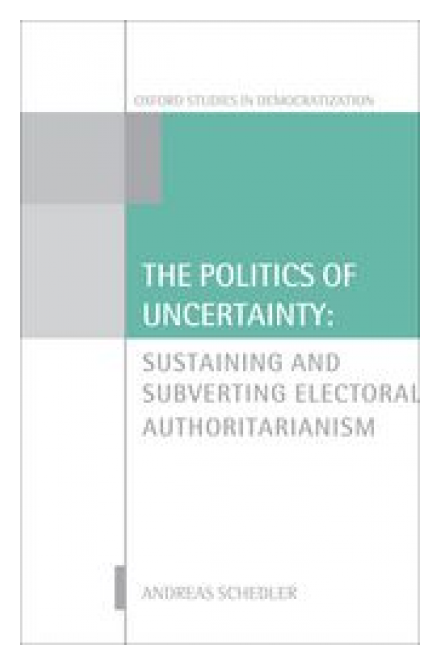 The Politics of Uncertainty: Sustaining and Subverting Electoral Authoritarianism